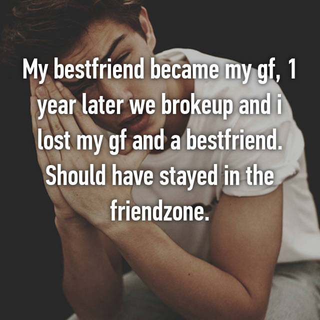 My bestfriend became my gf, 1 year later we brokeup and i lost my gf and a bestfriend. Should have stayed in the friendzone.
