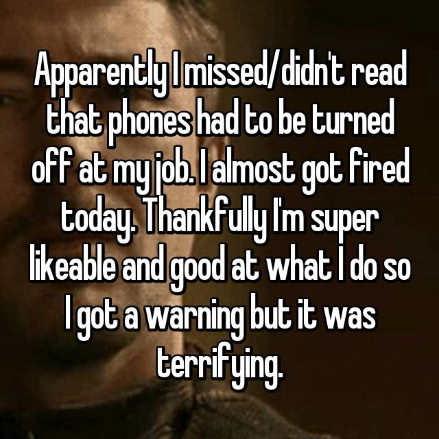 Apparently I missed/didn't read that phones had to be turned off at my job. I almost got fired today. Thankfully I'm super likeable and good at what I do so I got a warning but it was terrifying.