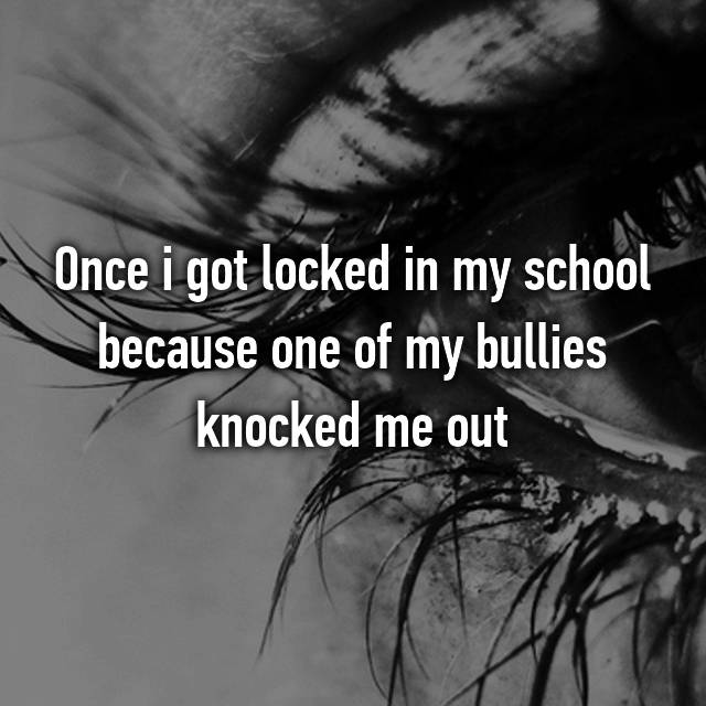 Once i got locked in my school because one of my bullies knocked me out