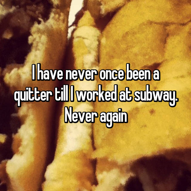 I have never once been a quitter till I worked at subway. Never again