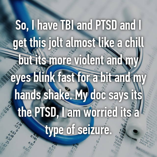 So, I have TBI and PTSD and I get this jolt almost like a chill but its more violent and my eyes blink fast for a bit and my hands shake. My doc says its the PTSD, I am worried its a type of seizure.