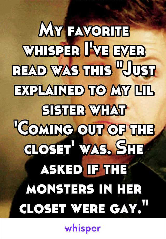 """My favorite whisper I've ever read was this """"Just explained to my lil sister what 'Coming out of the closet' was. She asked if the monsters in her closet were gay."""""""