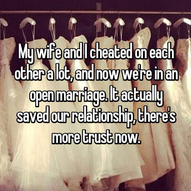 My wife and I cheated on each other a lot, and now we're in an open marriage. It actually saved our relationship, there's more trust now.