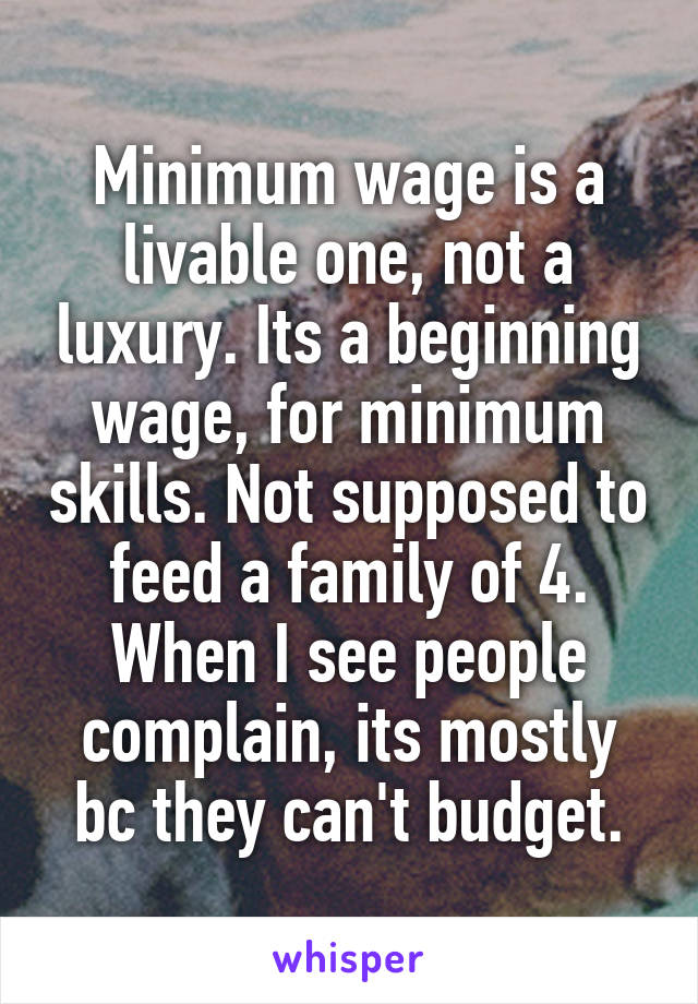Minimum wage is a livable one, not a luxury. Its a beginning wage, for minimum skills. Not supposed to feed a family of 4. When I see people complain, its mostly bc they can't budget.