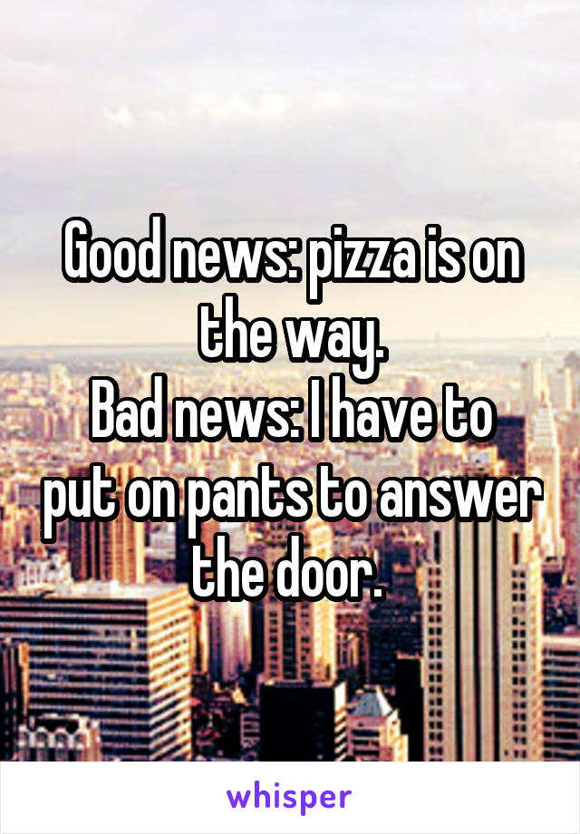 Good news: pizza is on the way. Bad news: I have to put on pants to answer the door.