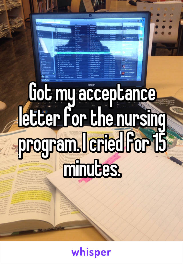 Got my acceptance letter for the nursing program. I cried for 15 minutes.