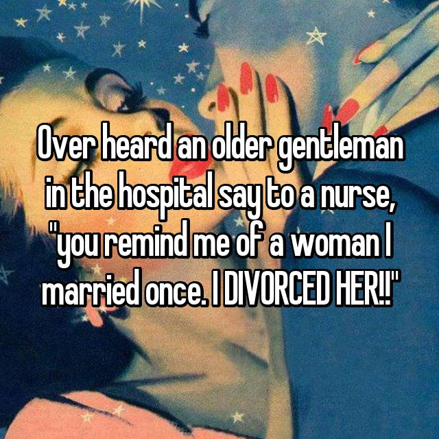 "Over heard an older gentleman in the hospital say to a nurse, ""you remind me of a woman I married once. I DIVORCED HER!!"" 😂😂"