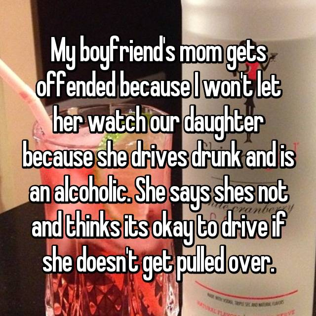 My boyfriend's mom gets offended because I won't let her watch our daughter because she drives drunk and is an alcoholic. She says shes not and thinks its okay to drive if she doesn't get pulled over.