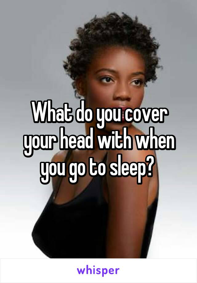 What do you cover your head with when you go to sleep?