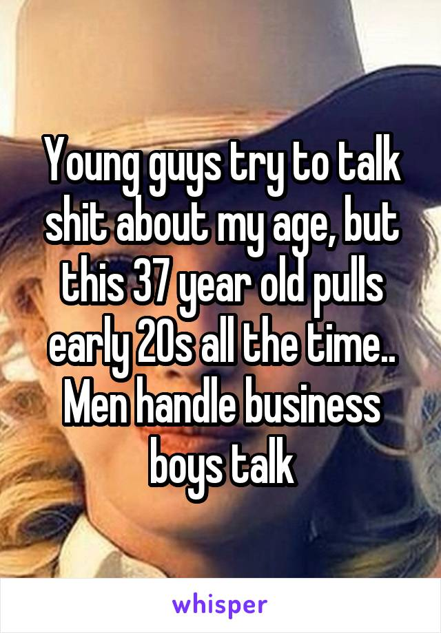 Young guys try to talk shit about my age, but this 37 year old pulls early 20s all the time.. Men handle business boys talk
