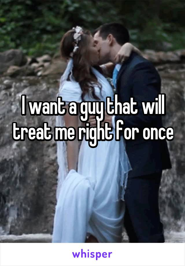 I want a guy that will treat me right for once
