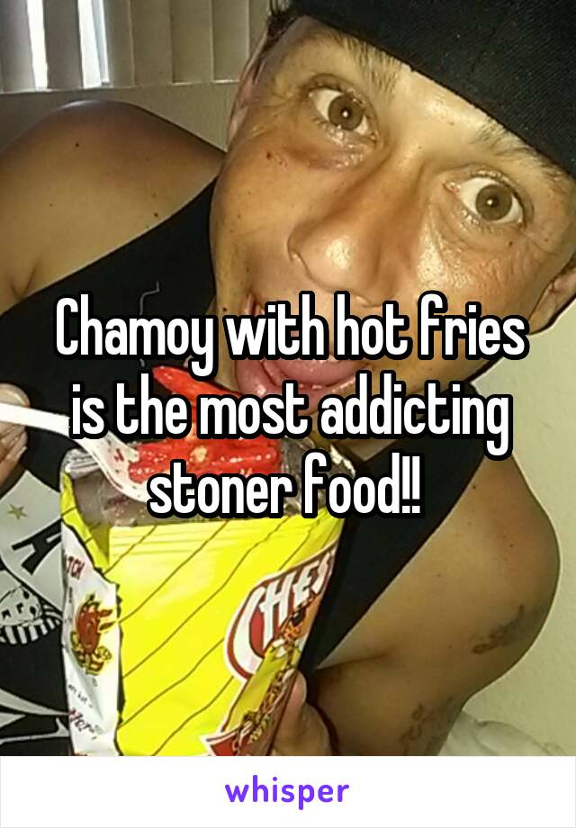 Chamoy with hot fries is the most addicting stoner food!!