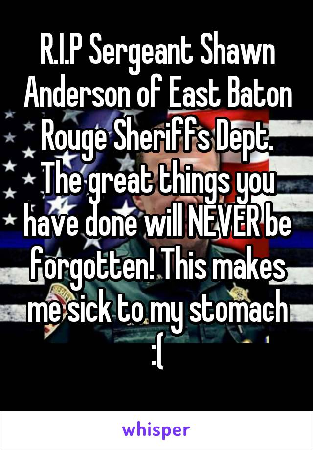R.I.P Sergeant Shawn Anderson of East Baton Rouge Sheriffs Dept. The great things you have done will NEVER be forgotten! This makes me sick to my stomach :(