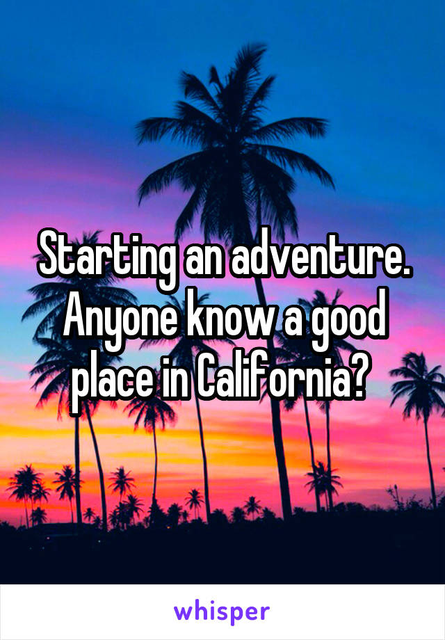Starting an adventure. Anyone know a good place in California?