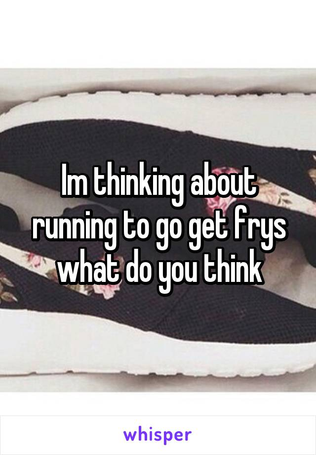 Im thinking about running to go get frys what do you think