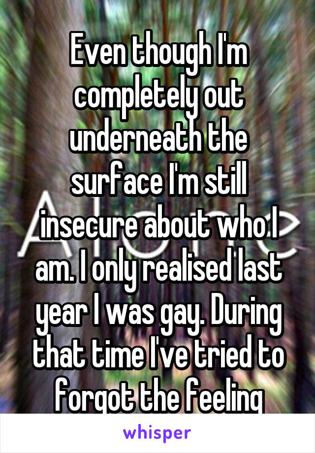 Even though I'm completely out underneath the surface I'm still insecure about who I am. I only realised last year I was gay. During that time I've tried to forgot the feeling