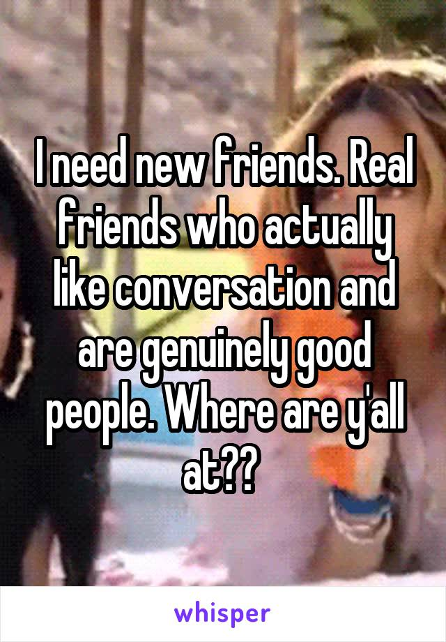 I need new friends. Real friends who actually like conversation and are genuinely good people. Where are y'all at??