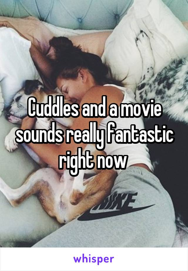 Cuddles and a movie sounds really fantastic right now
