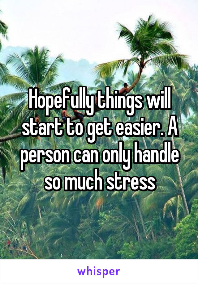 Hopefully things will start to get easier. A person can only handle so much stress