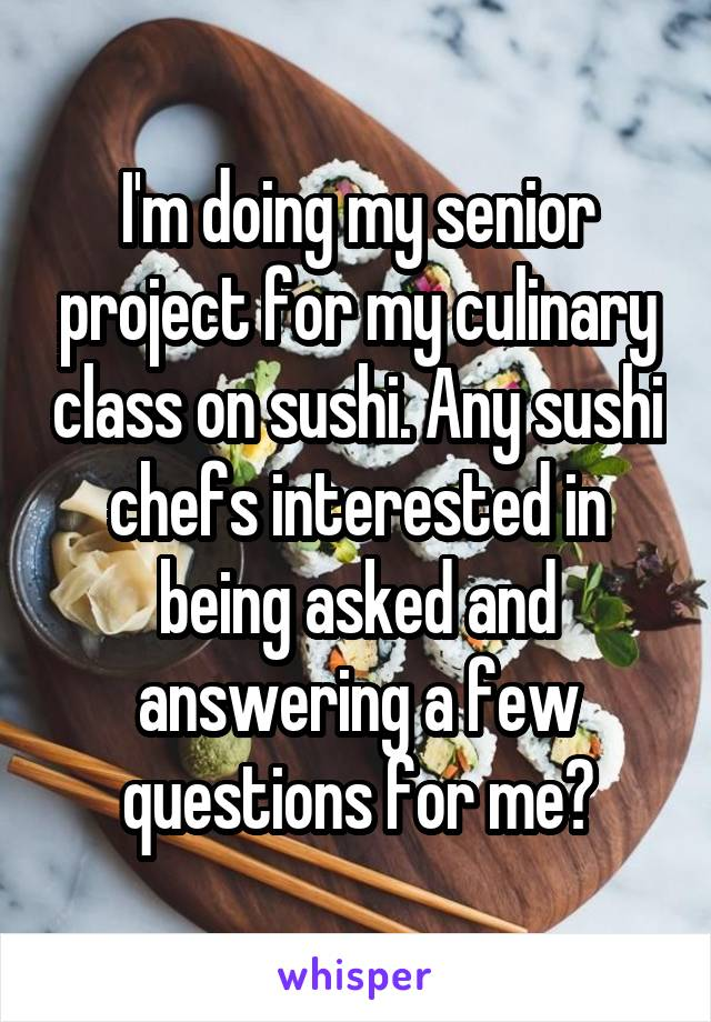 I'm doing my senior project for my culinary class on sushi. Any sushi chefs interested in being asked and answering a few questions for me?
