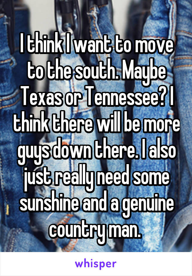 I think I want to move to the south. Maybe Texas or Tennessee? I think there will be more guys down there. I also just really need some sunshine and a genuine country man.