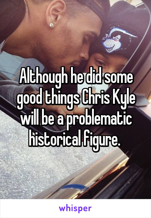 Although he did some good things Chris Kyle will be a problematic historical figure.