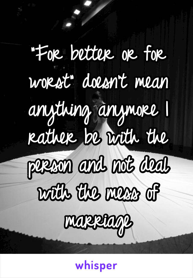 """""""For better or for worst"""" doesn't mean anything anymore I rather be with the person and not deal with the mess of marriage"""