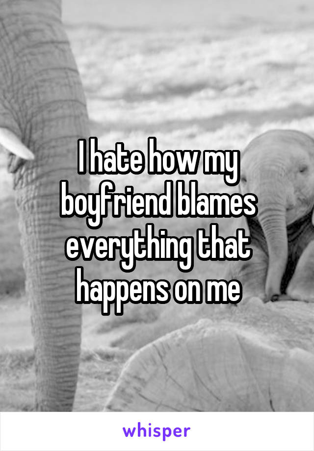 I hate how my boyfriend blames everything that happens on me
