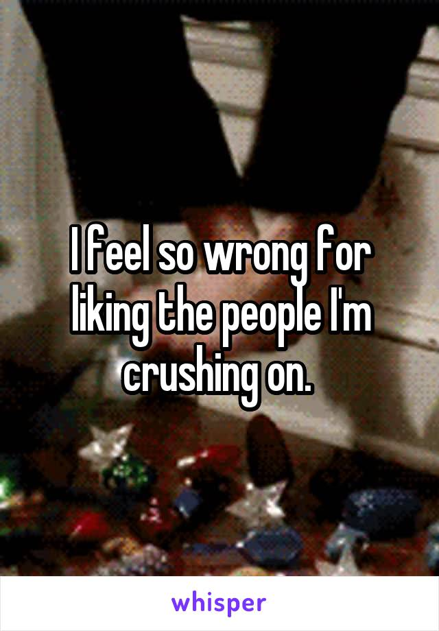 I feel so wrong for liking the people I'm crushing on.