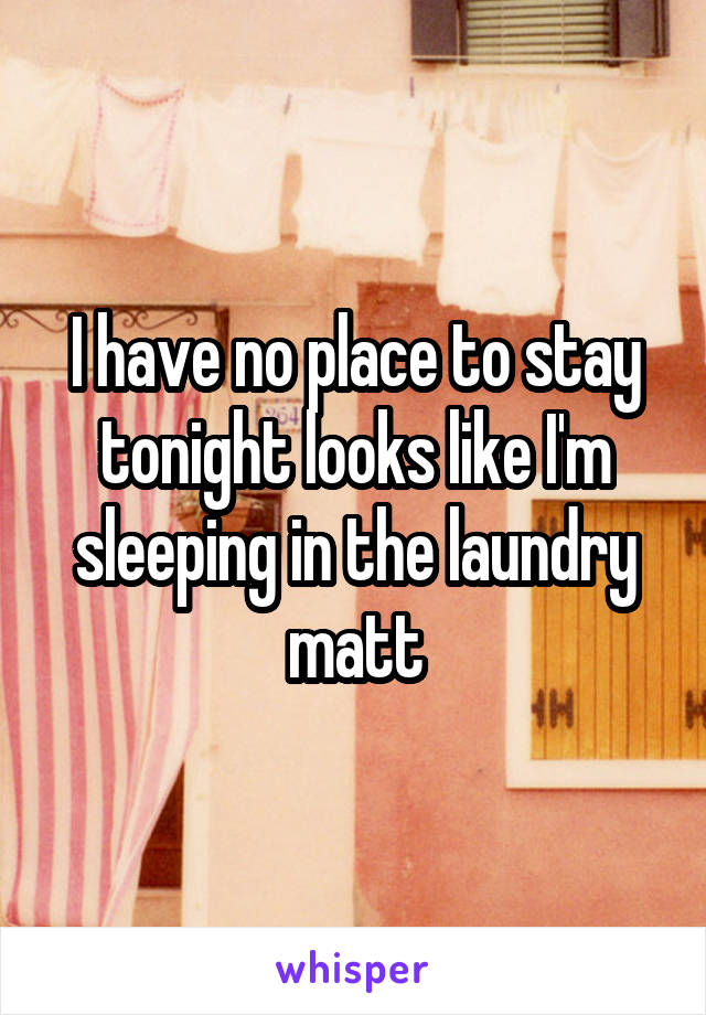 I have no place to stay tonight looks like I'm sleeping in the laundry matt