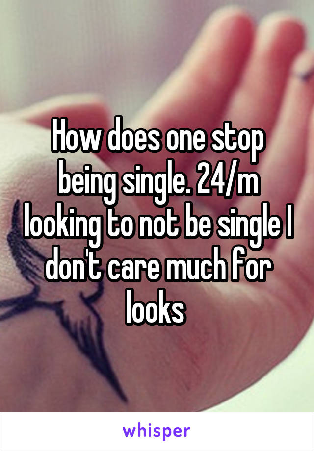 How does one stop being single. 24/m looking to not be single I don't care much for looks