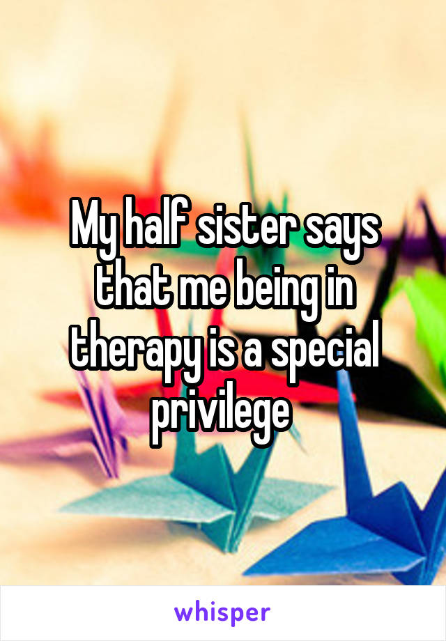 My half sister says that me being in therapy is a special privilege