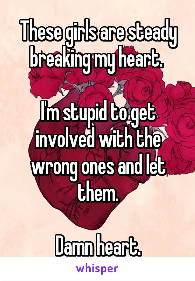 These girls are steady breaking my heart.   I'm stupid to get involved with the wrong ones and let them.  Damn heart.
