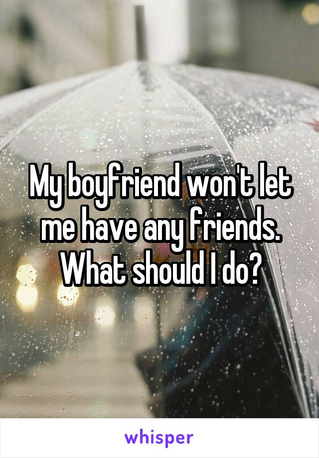 My boyfriend won't let me have any friends. What should I do?