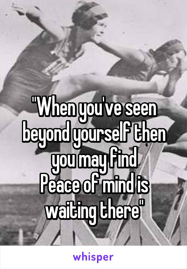 """When you've seen beyond yourself then you may find Peace of mind is waiting there"""
