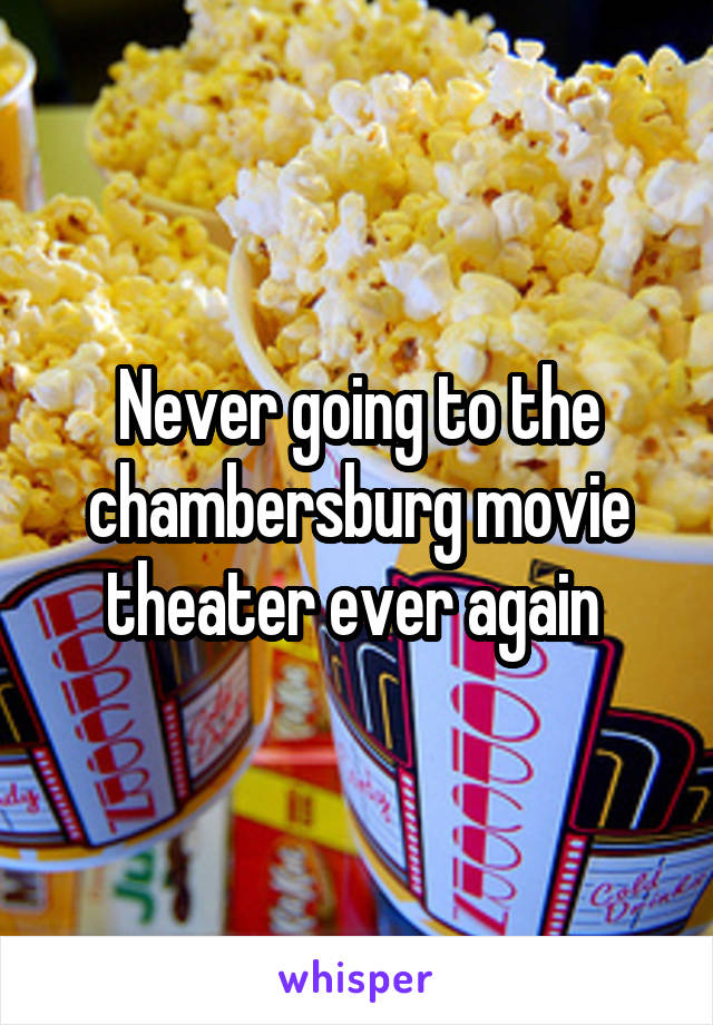Never going to the chambersburg movie theater ever again