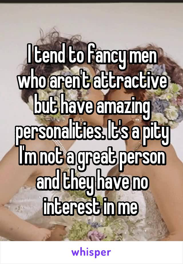 I tend to fancy men who aren't attractive but have amazing personalities. It's a pity I'm not a great person and they have no interest in me