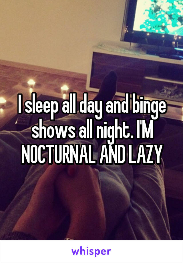 I sleep all day and binge shows all night. I'M NOCTURNAL AND LAZY