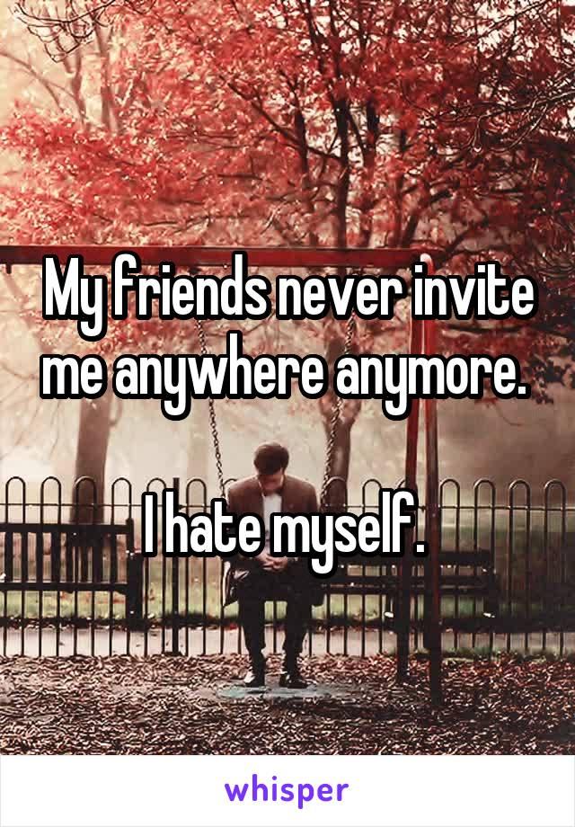My friends never invite me anywhere anymore.   I hate myself.