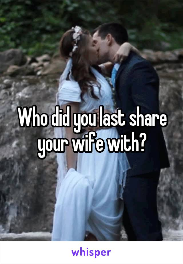 Who did you last share your wife with?