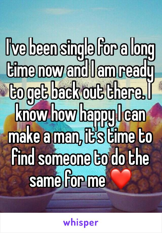 I've been single for a long time now and I am ready to get back out there. I know how happy I can make a man, it's time to find someone to do the same for me ❤