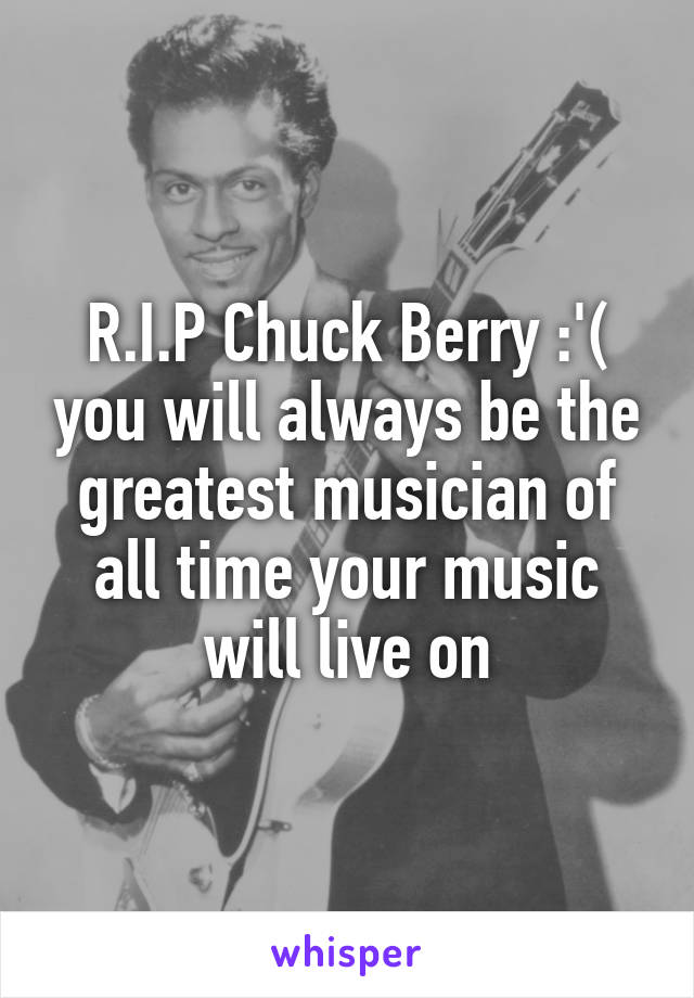 R.I.P Chuck Berry :'( you will always be the greatest musician of all time your music will live on