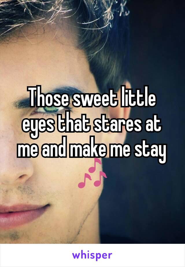 Those sweet little eyes that stares at me and make me stay 🎶