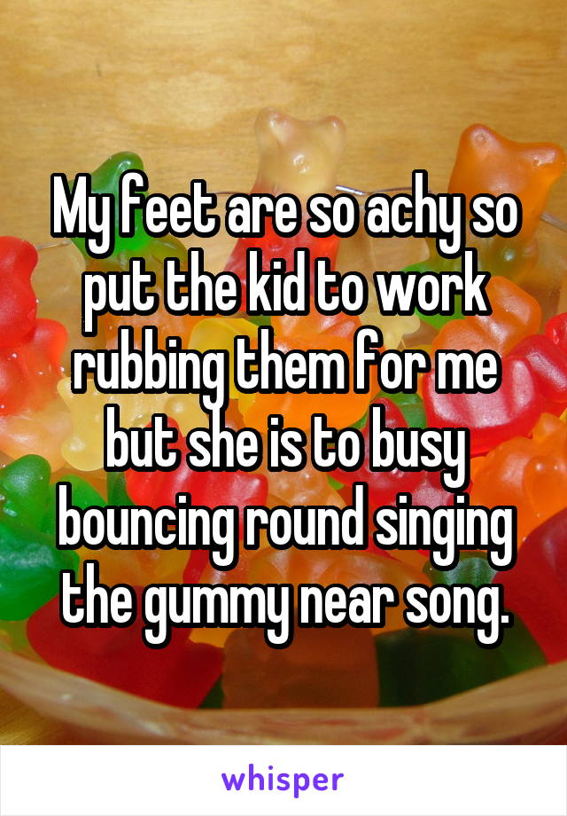 My feet are so achy so put the kid to work rubbing them for me but she is to busy bouncing round singing the gummy near song.