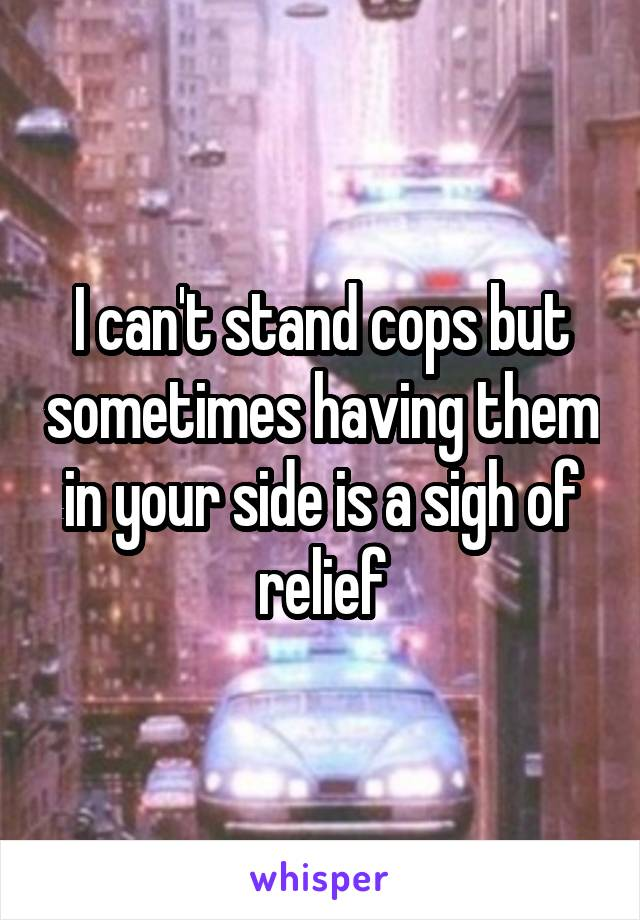I can't stand cops but sometimes having them in your side is a sigh of relief