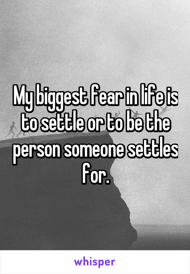 My biggest fear in life is to settle or to be the person someone settles for.