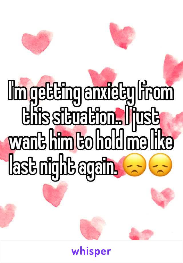 I'm getting anxiety from this situation.. I just want him to hold me like last night again. 😞😞