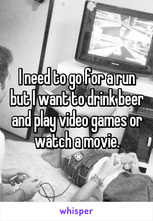 I need to go for a run but I want to drink beer and play video games or watch a movie.