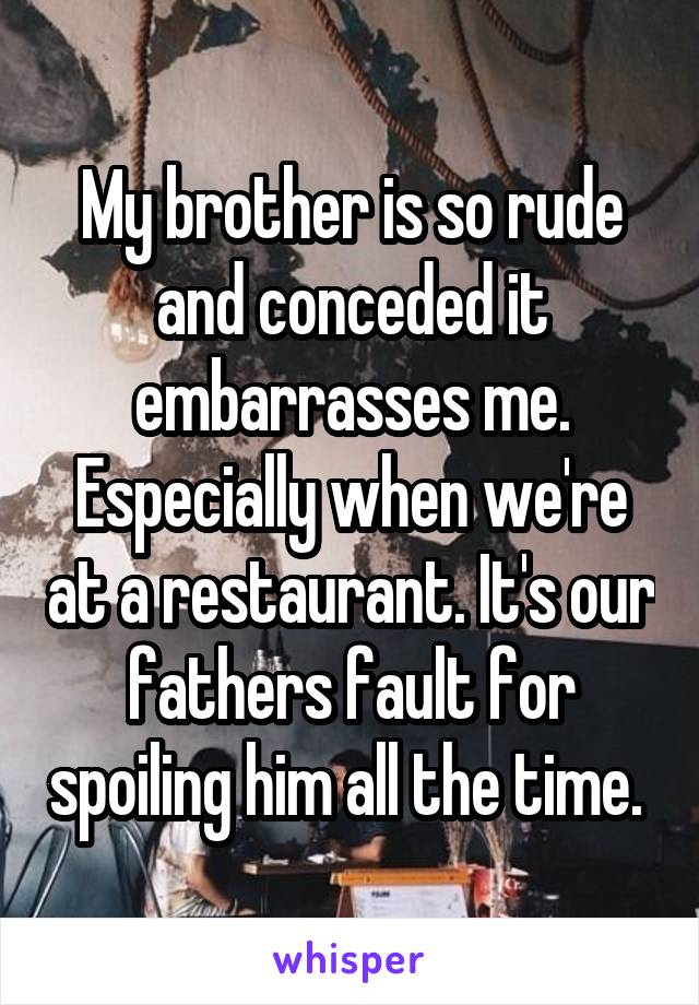 My brother is so rude and conceded it embarrasses me. Especially when we're at a restaurant. It's our fathers fault for spoiling him all the time.