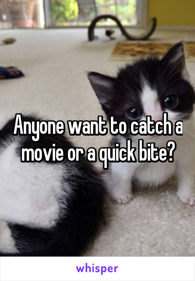 Anyone want to catch a movie or a quick bite?